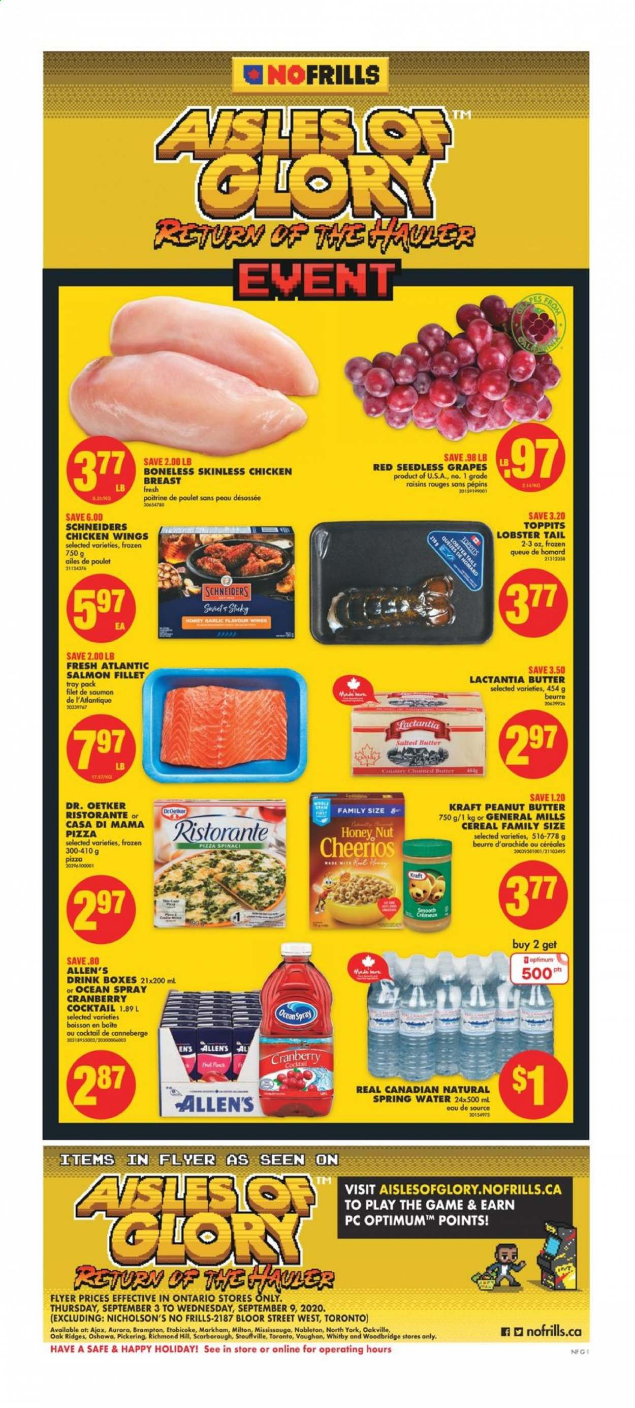 No Frills Flyer - September 03, 2020 - September 09, 2020 - Sales products - butter, cereals, frozen, garlic, gra, grapes, lobster, lobster tails, raisins, safe, salmon, salmon fillet, seedless grapes, spring water, tray, honey, pizza, cheerios, chicken, chicken breast, peanut butter, peanuts, chicken wings, game, smooth, cereal, poulet, saumon, beurre, beurre d'arachide, boisson, canneberge, eau, homard, madère, spring, box, drink, wings, cranberry, lobster tail. Page 1.