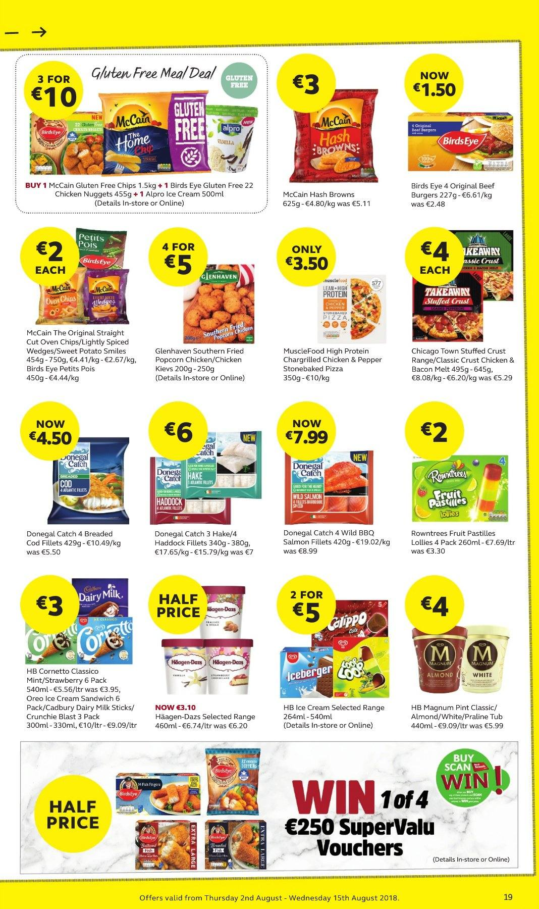 SuperValu offer  - 2.8.2018 - 15.8.2018 - Sales products - sweet potatoe, cod, salmon, salmon fillet, haddock, hake, hash browns, pizza, sandwich, nuggets, hamburger, chicken nuggets, Bird's Eye, Alpro, beef burger, bacon, Oreo, Magnum, ice cream, ice cream sandwich, Cornetto, Häagen-Dazs, Donegal Catch, McCain, oven chips, Cadbury, pastilles, Dairy Milk, popcorn, almonds. Page 19.