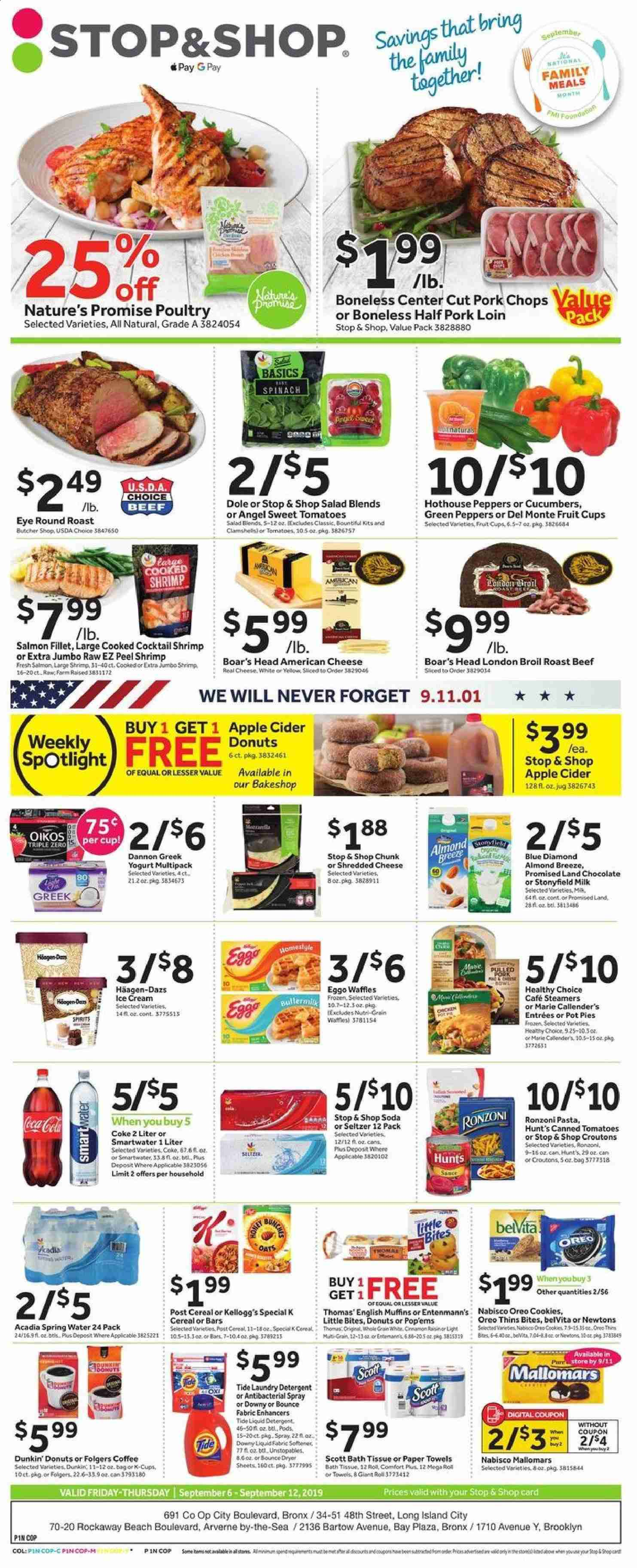 Stop & Shop Flyer - 09.06.2019 - 09.12.2019 - Sales products - fruit cups, Dole, Nature's Promise, pot pie, donut, muffin, waffles, Dunkin' Donuts, Entenmann's, Little Bites, chicken, beef meat, round roast, roast beef, pork chops, pork loin, pork meat, salmon, salmon fillet, shrimps, english muffins, salad, Healthy Choice, Marie Callender's, american cheese, shredded cheese, greek yoghurt, Oreo, yoghurt, Oikos, Dannon, Almond Breeze, milk, ice cream, Häagen-Dazs, spinach, cookies, chocolate, Kellogg's, croutons, Thins, oats, cereals, belVita, pasta, Blue Diamond, Coca-Cola, soda, seltzer water, spring water, Acadia, coffee, Folgers, coffee capsules, K-Cups, apple cider, bath tissue, kitchen towels, paper towels, Downy, Tide, Unstopables, fabric softener, laundry detergent, Bounce, Comfort, dryer sheets, antibacterial spray, pin, spot light, water. Page 1.