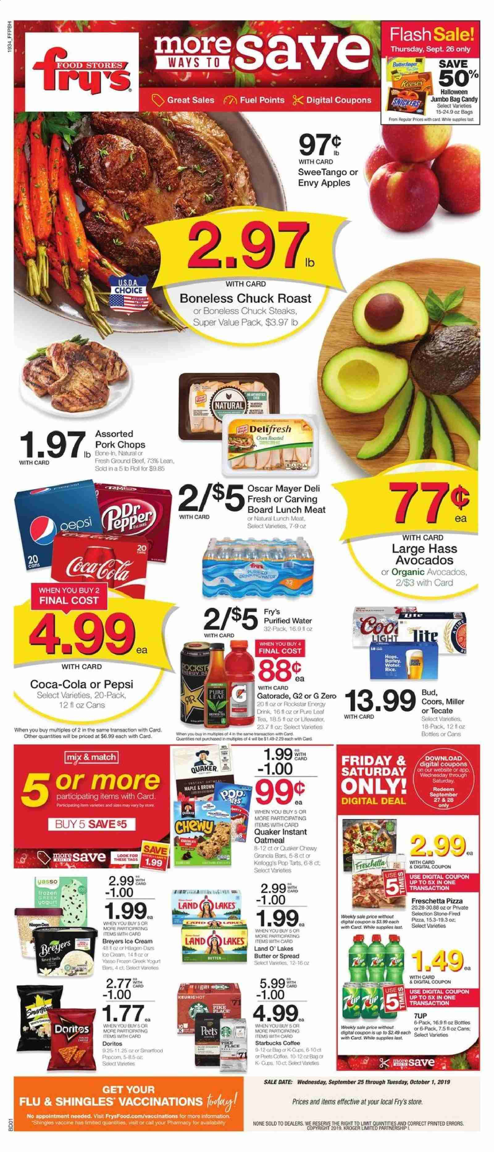 Fry's Flyer - 09.25.2019 - 10.01.2019 - Sales products - Coors, apples, avocado, pike, pizza, lunch meat, butter, candy, Doritos, oatmeal, oats, barley, granola, granola bar, Coca-Cola, Pepsi, energy drink, water, tea, coffee, beef meat, ground beef, pork chops, pork meat, Frozen, Starbucks, cream. Page 1.