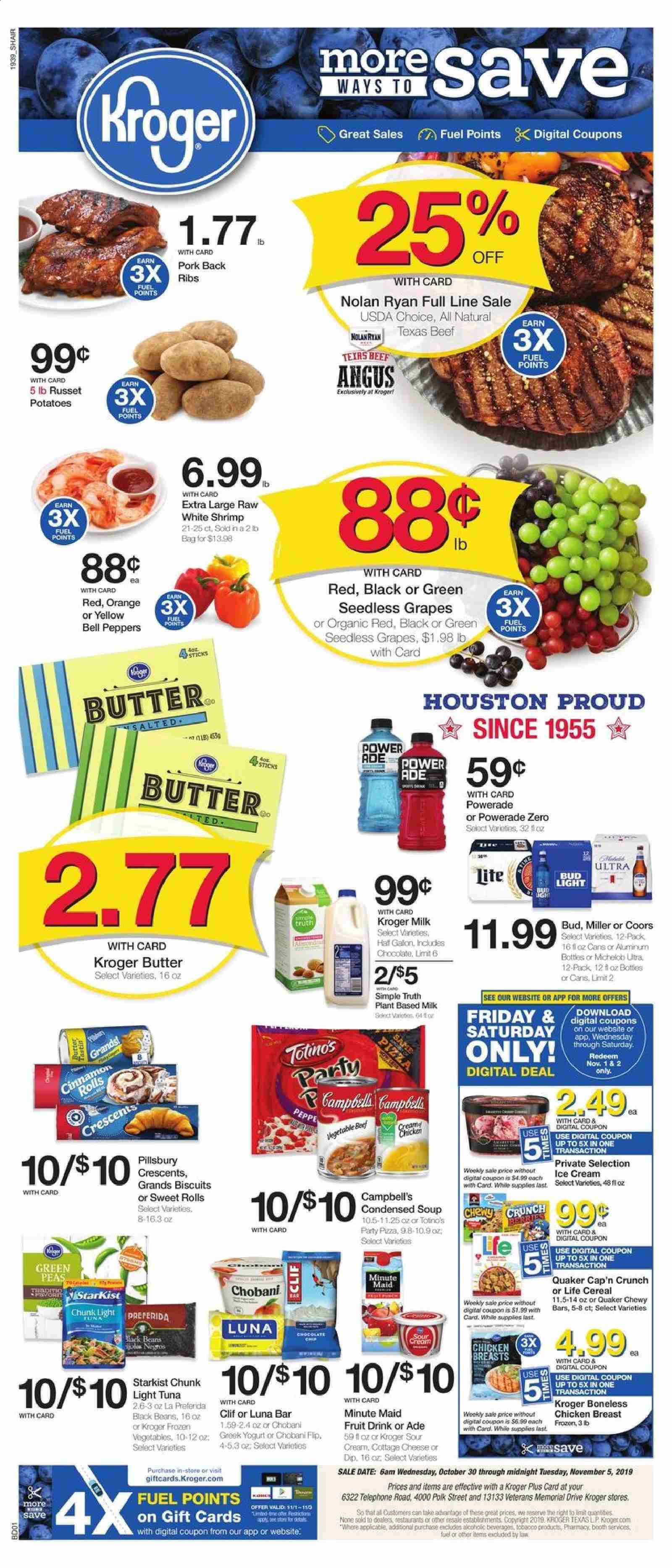 Kroger Flyer - 10.30.2019 - 11.05.2019 - Sales products - bag, beans, beef meat, bell peppers, biscuits, black beans, butter, campbell's, cap, cereals, cinnamon rolls, cottage cheese, frozen, frozen vegetables, fuel, grapes, greek yogurt, milk, seedless grapes, shrimp, sour cream, tuna, yogurt, ice cream, pizza, pork meat, potatoes, powerade, chicken, chicken breast, peas, orange, organic, chocolate, cheese, condensed soup, soup, vegetables, cereal, light tuna, bud light, fruit drink, ribs, drink, fruit, miller, coors, michelob, peppers, cream. Page 1.