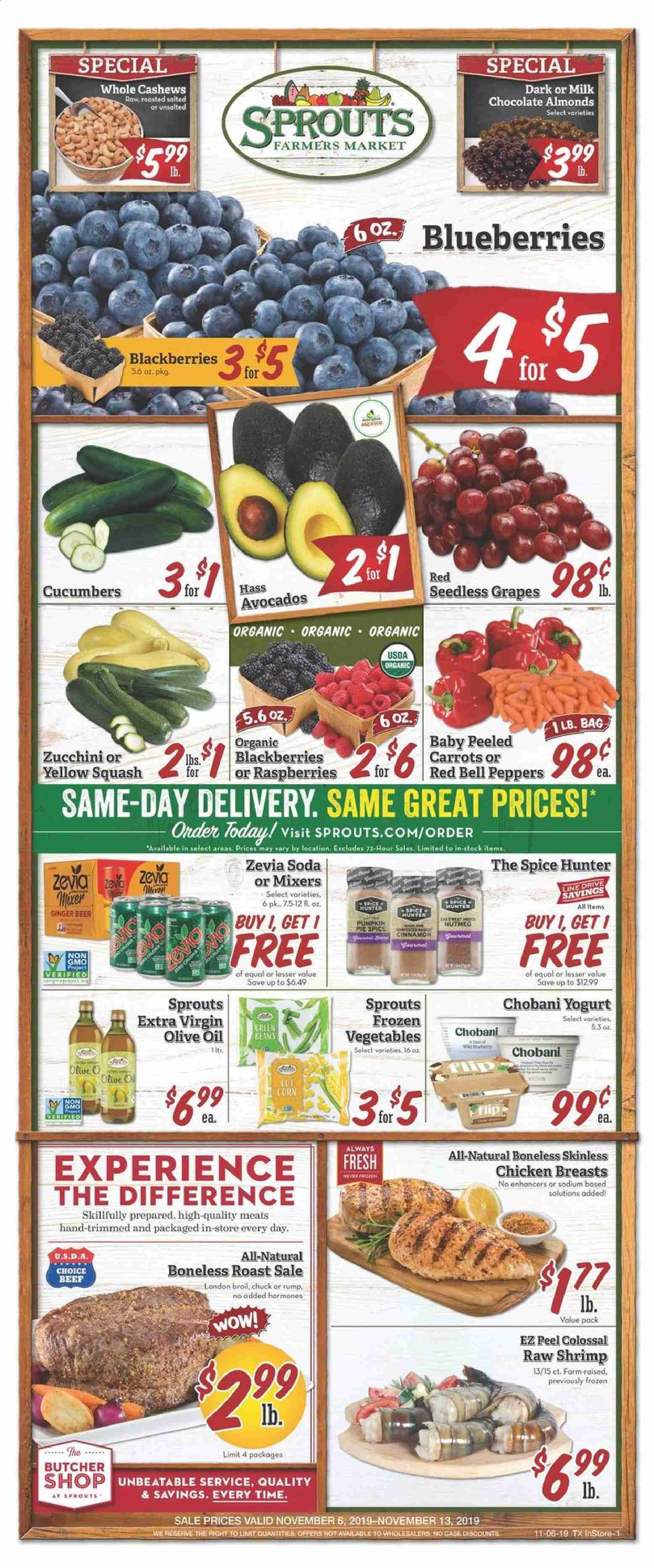 Sprouts Flyer - 11.06.2019 - 11.13.2019 - Sales products - ginger beer, bell peppers, carrots, cucumbers, ginger, squash, zucchini, pumpkin, peppers, avocado, blackberries, blueberries, grapes, raspberries, seedless grapes, pie, shrimps, beans, milk chocolate, chocolate, extra virgin olive oil, olive oil, almonds, cashews, soda, chicken, chicken breast, beef meat, Frozen, Hunter. Page 1.