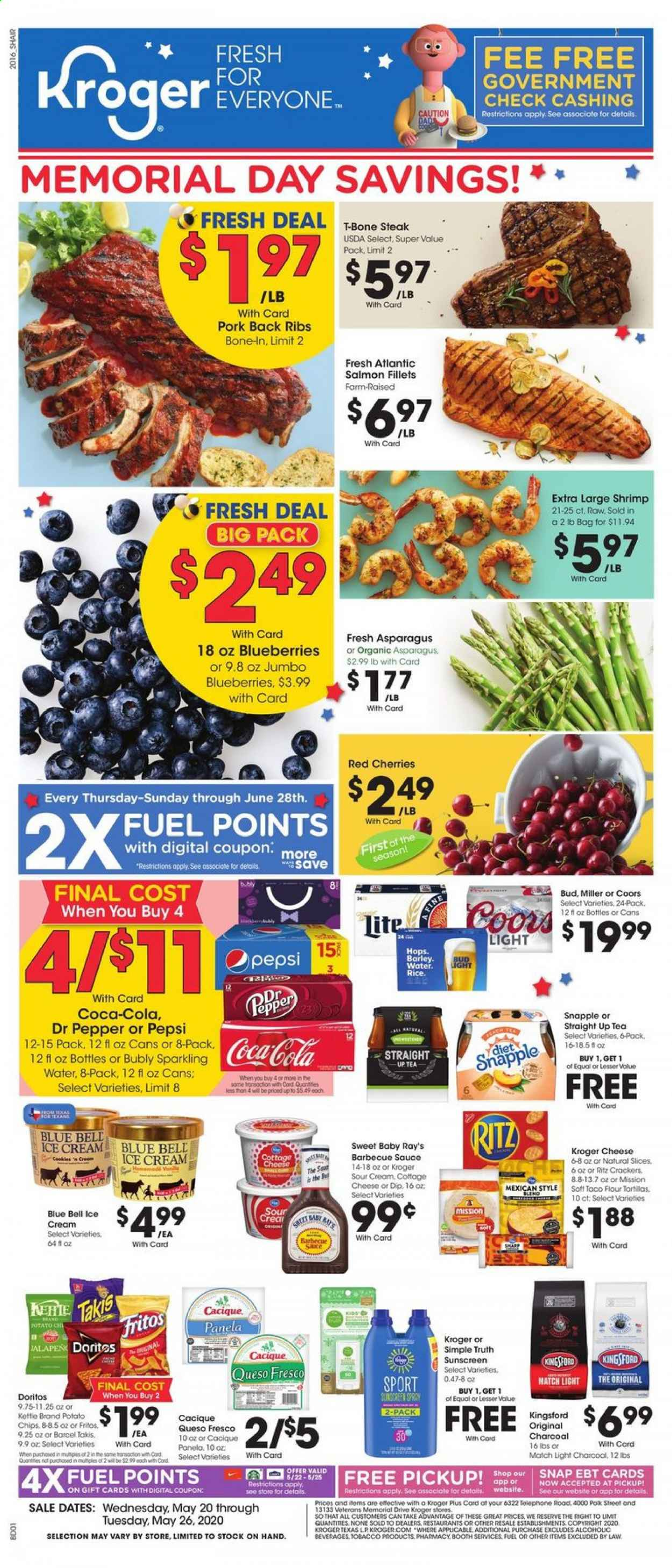Kroger Flyer - 05.20.2020 - 05.26.2020 - Sales products - Bud Light, Coors, asparagus, blueberries, cherries, tortillas, salmon, shrimps, queso fresco, cheese, sour cream, sauce, ice cream, cracker, crackers, Doritos, potato chips, chips, flour, barley, Fritos, rice, pepper, barbecue sauce, Coca-Cola, Pepsi, Dr. Pepper, sparkling water, water, tea, t-bone steak, steak, pork meat, kettle, charcoal, fuel, ribs. Page 1.