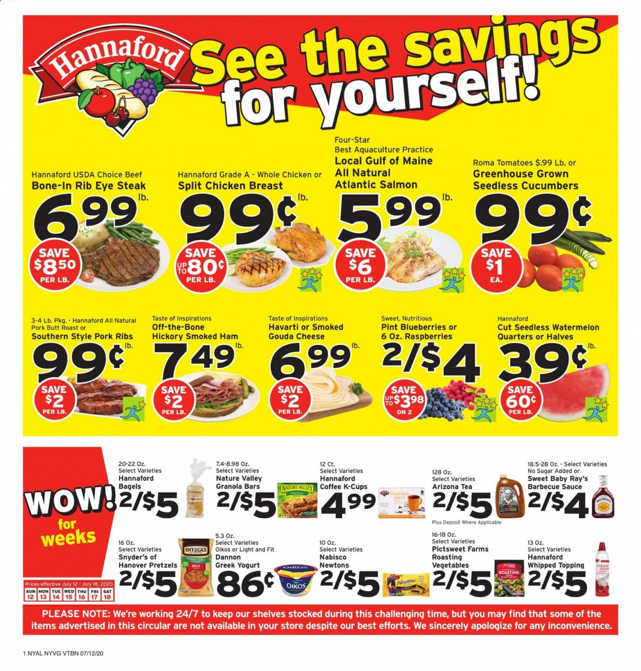 Hannaford Flyer - 07.12.2020 - 07.18.2020 - Sales products - bagels, barbecue sauce, beef meat, blueberries, coffee, cucumbers, gouda, granola, granola bars, greek yogurt, greenhouse, raspberries, salmon, shelf, shelves, sugar, tea, tomatoes, watermelon, whole chicken, ham, havarti cheese, pork meat, pork ribs, pretzels, chicken, chicken breast, steak, cheese, smoked ham, Vegetables, topping, sauce, ribs. Page 1.