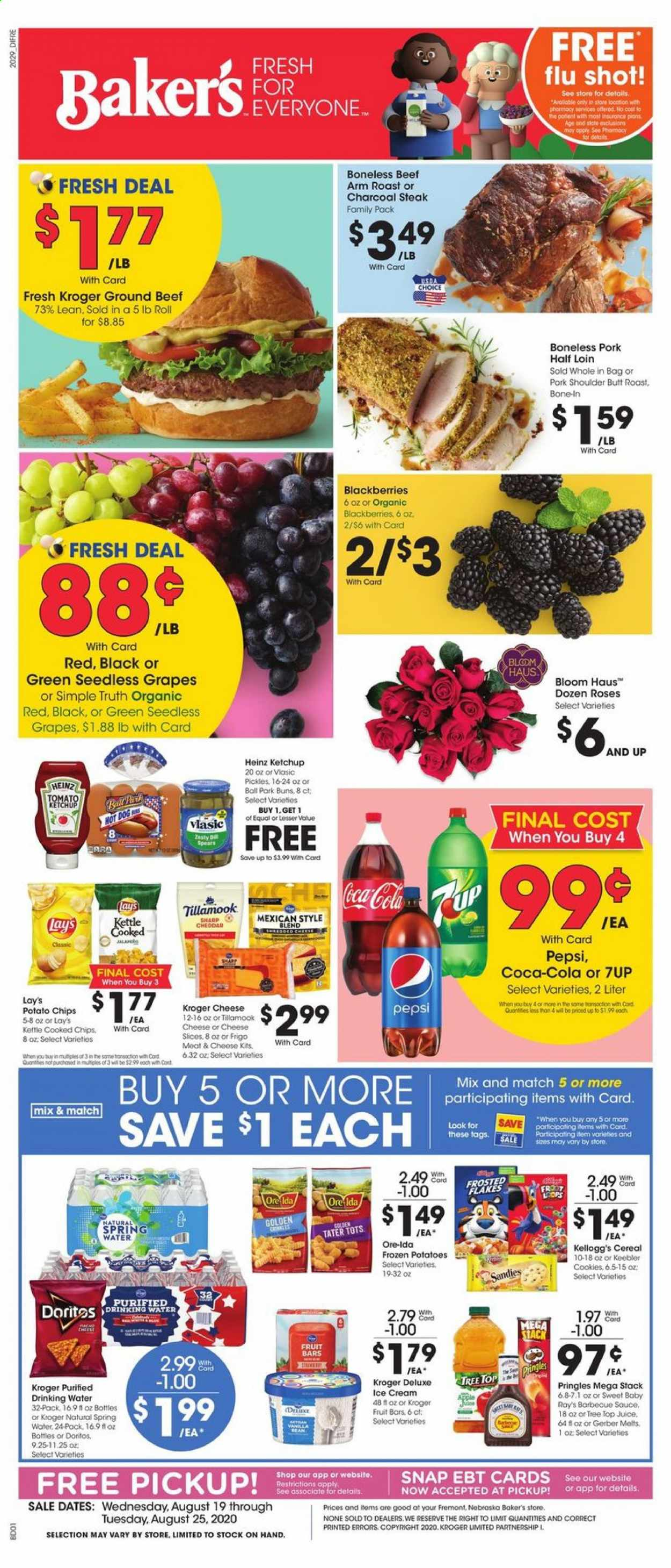 Baker's Flyer - 08.19.2020 - 08.25.2020 - Sales products - apples, beef meat, blackberries, cereals, coca-cola, cookies, dates, doritos, gerber, grapes, ground beef, seedless grapes, sharp, spring water, tree, heinz, hot dog, ice cream, ketchup, pickles, pork meat, pork shoulder, potato chips, potatoes, pringles, charcoal, pepsi, organic, chips, drinking water, steak, cheese, juice, roses, cereal, lay's, flakes, ball, fruit, meat, roast, family pack, apple, tomato, barbecue, kettle, spring. Page 1.