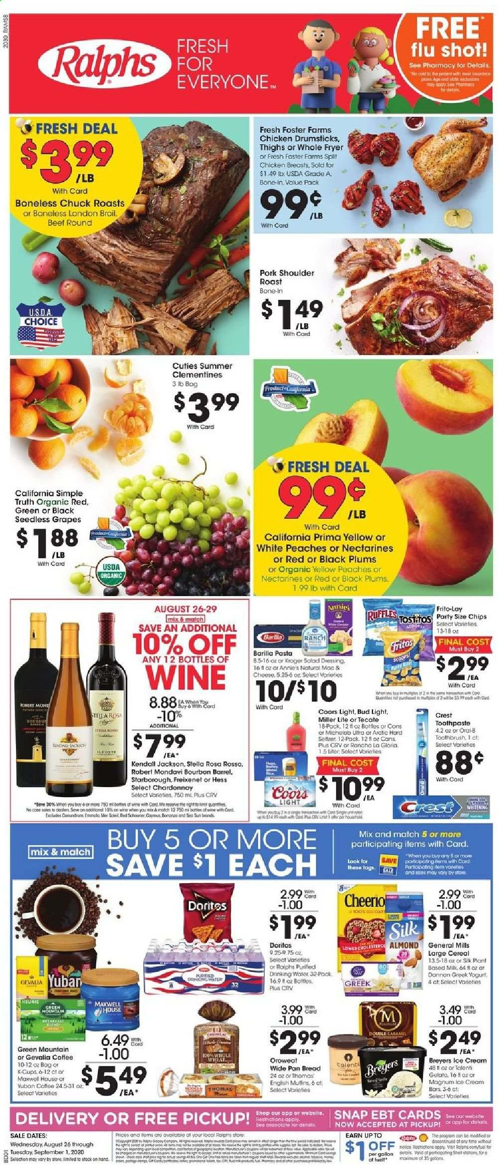 Ralphs Flyer - 08.26.2020 - 09.01.2020 - Sales products - beef meat, bourbon, bread, caramel, cereals, clementines, coffee, crest, dates, doritos, fryer, fuel, gelato, grapes, macaroni & cheese, magnum, milk, miller lite, nectarines, salad dressing, seedless grapes, seltzer, toothbrush, ice cream, ice cream bars, plums, pork meat, pork shoulder, chardonnay, chicken, chicken breast, chicken drumsticks, pan, peaches, organic, oral-b, chips, drinking water, cheese, dressing, toothpaste, cereal, pasta, rod, bud light, wine, salad, cot, miller, coors, michelob, roast, chicken breasts, peache. Page 1.