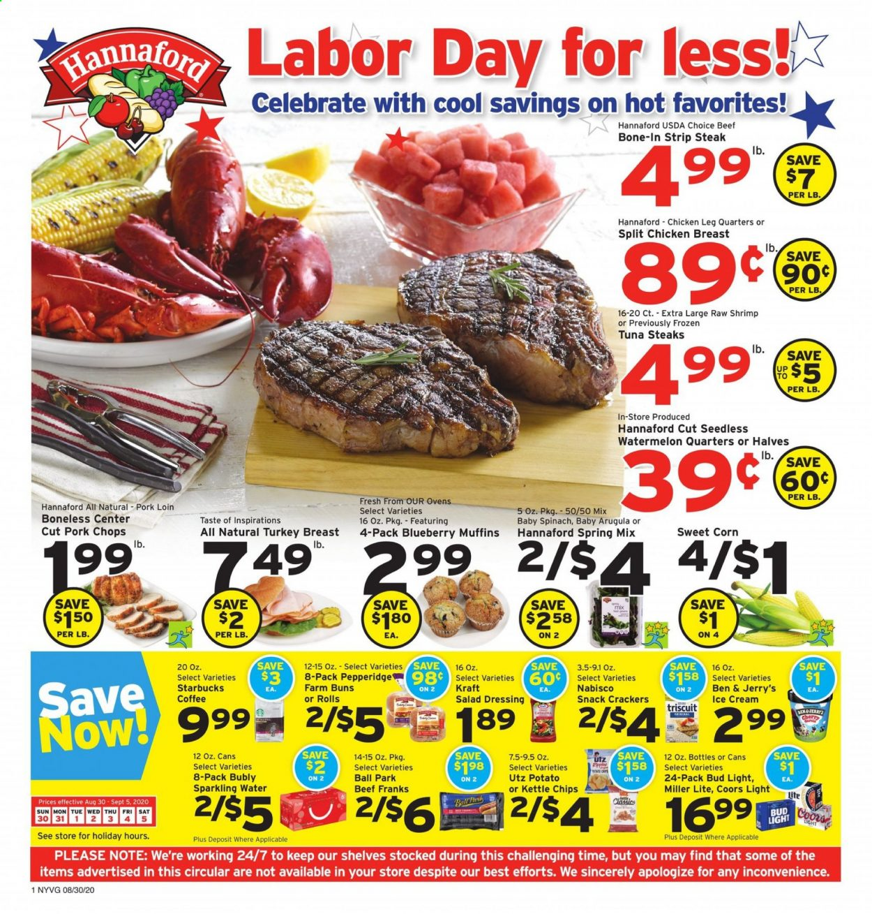 Hannaford Flyer - 08.30.2020 - 09.05.2020 - Sales products - arugula, beef meat, coffee, corn, frozen, Miller Lite, muffins, salad dressing, shelf, shelves, spinach, starbucks, tuna, turkey, turkey breast, watermelon, ice cream, pork chops, pork loin, pork meat, chicken, chicken breast, chips, steak, dressing, snack, sparkling water, Bud Light, salad, ball, Coors, cool, shrimps, kettle, spring. Page 1.