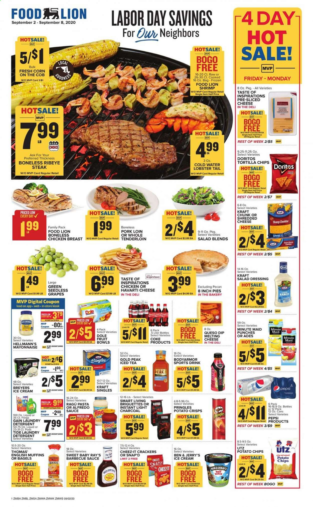 Food Lion Flyer - 09.02.2020 - 09.08.2020 - Sales products - alfredo sauce, bagels, barbecue sauce, bowl, coca-cola, corn, crackers, detergent, doritos, english muffins, frozen, gain, gouda, grapes, lobster, mayonnaise, muffins, salad dressing, seedless grapes, sharp, shredded cheese, shrimp, sliced cheese, tea, tide, tortilla chips, havarti cheese, ice cream, pork loin, pork meat, potato crisps, potato chips, pringles, charcoal, cheddar, chicken, chicken breast, peaches, pepsi, chips, steak, tenderloin, cheese, juice, dressing, iced tea, pasta, salad, briquettes, punch, sauce, drink, fruit, dole, liquid, laundry detergent, lobster tail, family pack, shrimps, barbecue, peache. Page 1.