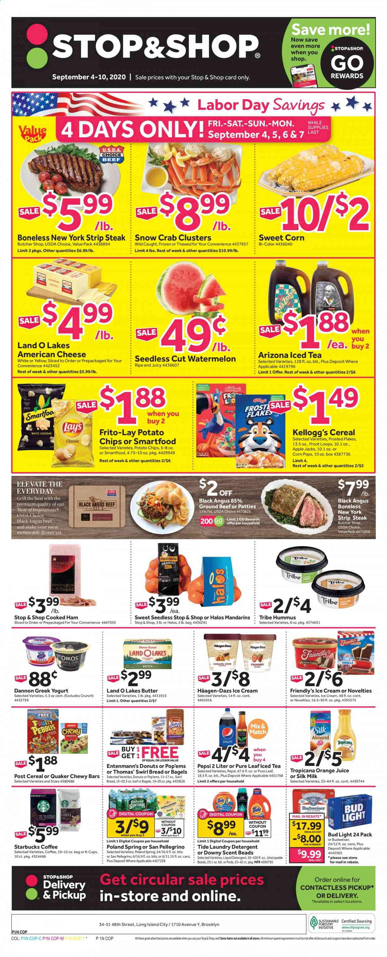 Stop & Shop Flyer - 09.04.2020 - 09.10.2020 - Sales products - bread, bagels, donut, Entenmann's, beef meat, ground beef, steak, striploin steak, crab, Quaker, cooked ham, ham, hummus, american cheese, cheese, greek yoghurt, yoghurt, Dannon, milk, Silk, butter, ice cream, Häagen-Dazs, Friendly's Ice Cream, sweet corn, Kellogg's, potato chips, Smartfood, Frito-Lay, mandarines, cereals, Frosted Flakes, Corn Pops, Pepsi, orange juice, juice, AriZona, Pure Leaf, Starbucks, coffee capsules, K-Cups, beer, Budweiser, Bud Light, Downy, Tide, laundry detergent, liquid detergent. Page 1.