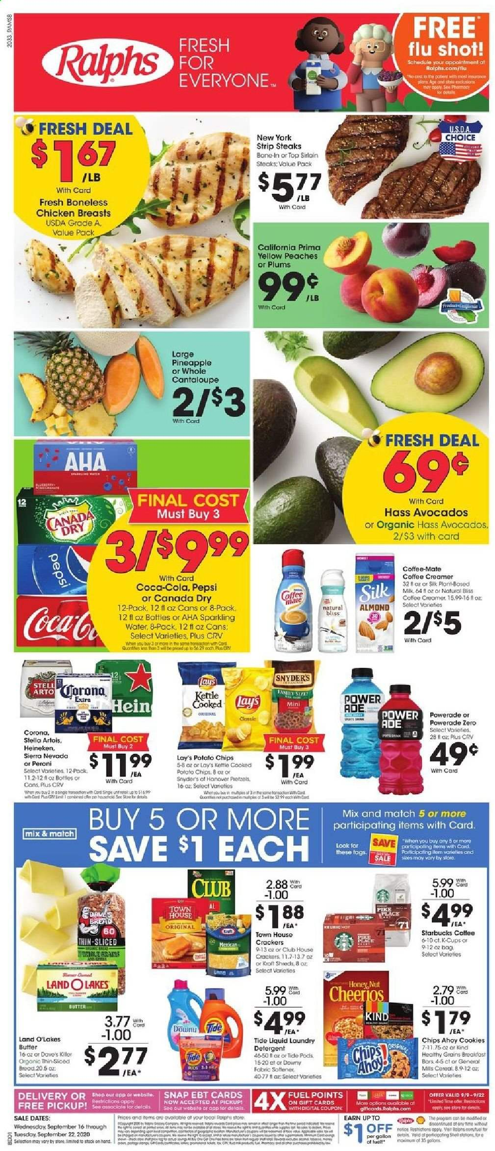 Ralphs Flyer - 09.16.2020 - 09.22.2020 - Sales products - avocado, butter, canada dry, cantaloupe, cereals, coca-cola, coffee-mate, cookies, crackers, dates, detergent, downy, fuel, mate, milk, shell, starbucks, stella artois, tide, honey, pike, pineapple, plums, potato chips, powerade, pretzels, cheerios, chicken, chicken breast, peaches, pepsi, organic, chips, creamer, sparkling water, coffee creamer, cereal, lay's, corona, heineken, liquid, laundry detergent, chicken breasts, kettle, peache. Page 1.
