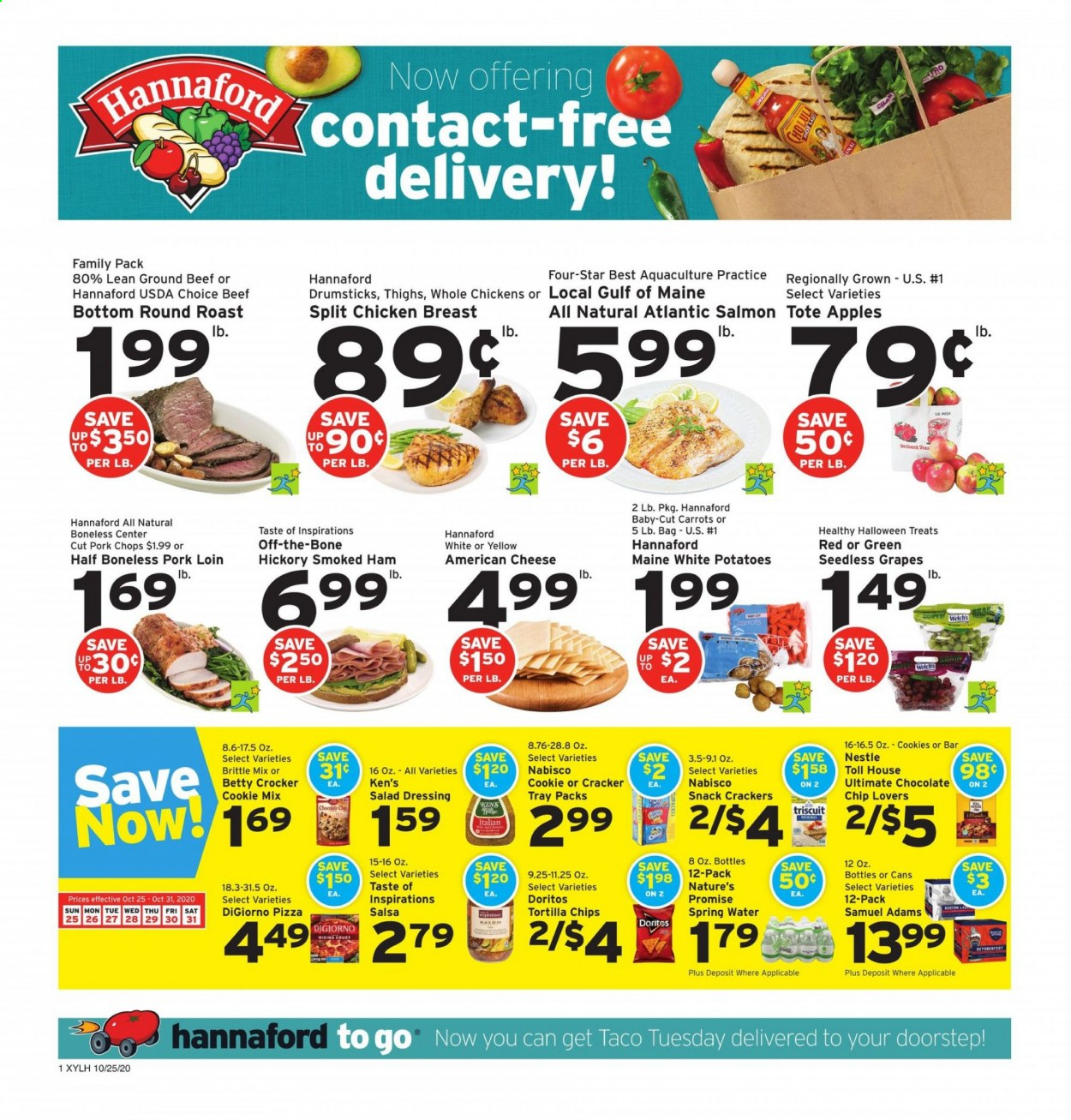 Hannaford Flyer - 10.25.2020 - 10.31.2020 - Sales products - american cheese, apples, beef meat, bottom, carrots, cookies, crackers, doritos, grapes, ground beef, nestlé, salad dressing, salmon, seedless grapes, spring water, tortilla chips, tray, ham, pizza, pork chops, pork loin, pork meat, potatoes, chicken, chicken breast, chips, chocolate, cheese, smoked ham, dressing, snack, salsa, tote, salad, cracker, treats, roast, family pack, apple, spring. Page 1.