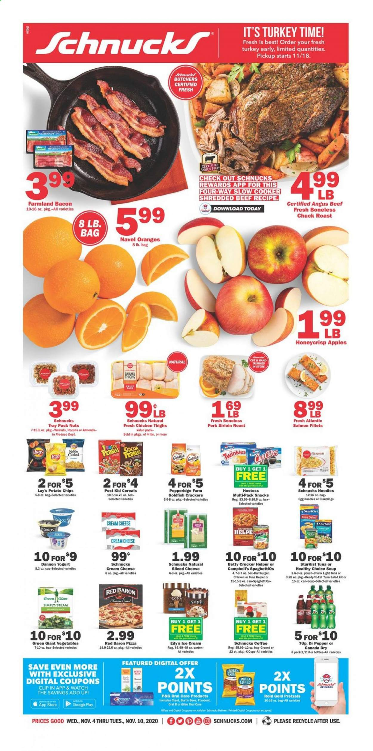 Schnucks Flyer - 11.04.2020 - 11.10.2020 - Sales products - almonds, apples, bacon, beef meat, box, campbell's, canada dry, cereals, cocoa, coffee, crackers, cream cheese, crest, cup, eggs, google, navel oranges, salmon, sliced cheese, slow cooker, tray, tuna, turkey, walnuts, watch, yogurt, ice cream, pizza, pork meat, potato chips, pretzels, chicken, pecans, orange, oral-b, chicken thighs, chips, cheese, burger; burgers, noodles, egg noodles, soup, vegetables, pepper, snack, hamburger, light tuna, lay's, salad, nuts, roast, apple, oranges, vegetable, steam. Page 1.
