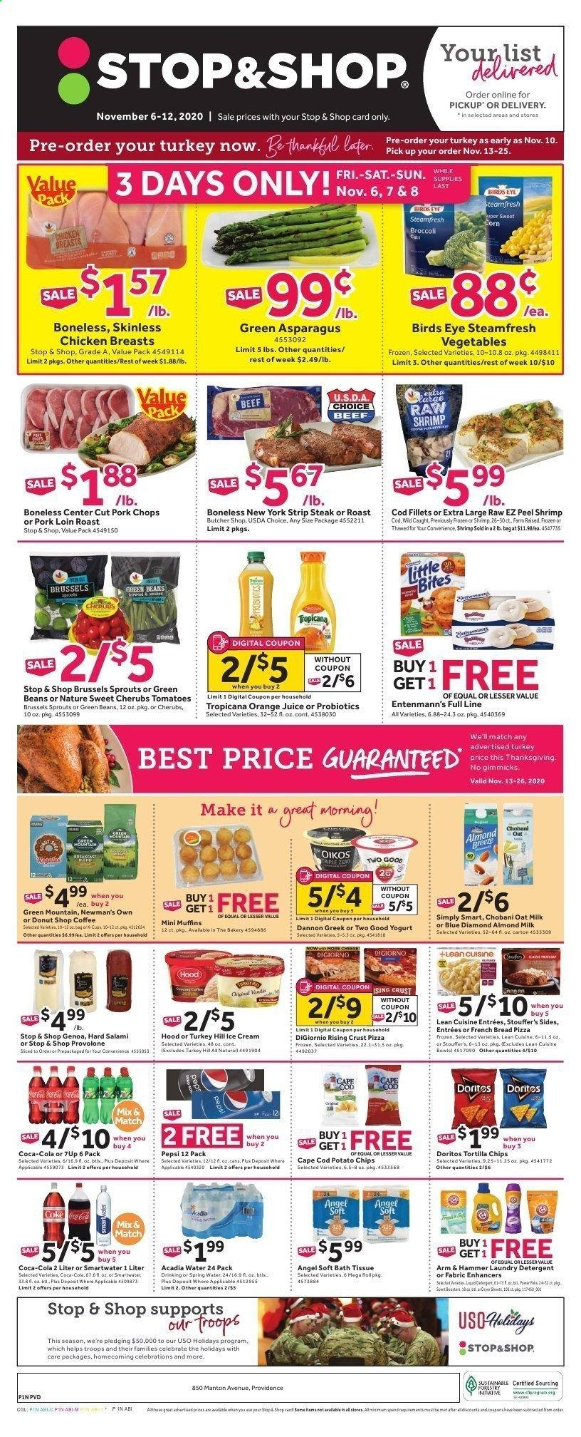 Stop & Shop Flyer - 11.06.2020 - 11.12.2020 - Sales products - almond milk, ARM & HAMMER, asparagus, bag, bath tissue, beans, beef meat, bread, broccoli, brussels sprouts, Coca-Cola, cod, coffee, corn, detergent, Doritos, frozen, green beans, muffins, salami, spring water, tomatoes, tortilla chips, turkey, hoodie, ice cream, pin, pizza, pork chops, pork loin, pork meat, potato chips, probiotics, provolone, chicken, chicken breast, Pepsi, orange juice, orange, chips, steak, cheese, juice, Vegetables, hammer, laundry detergent, shrimps, donut, vegetable, spring. Page 1.