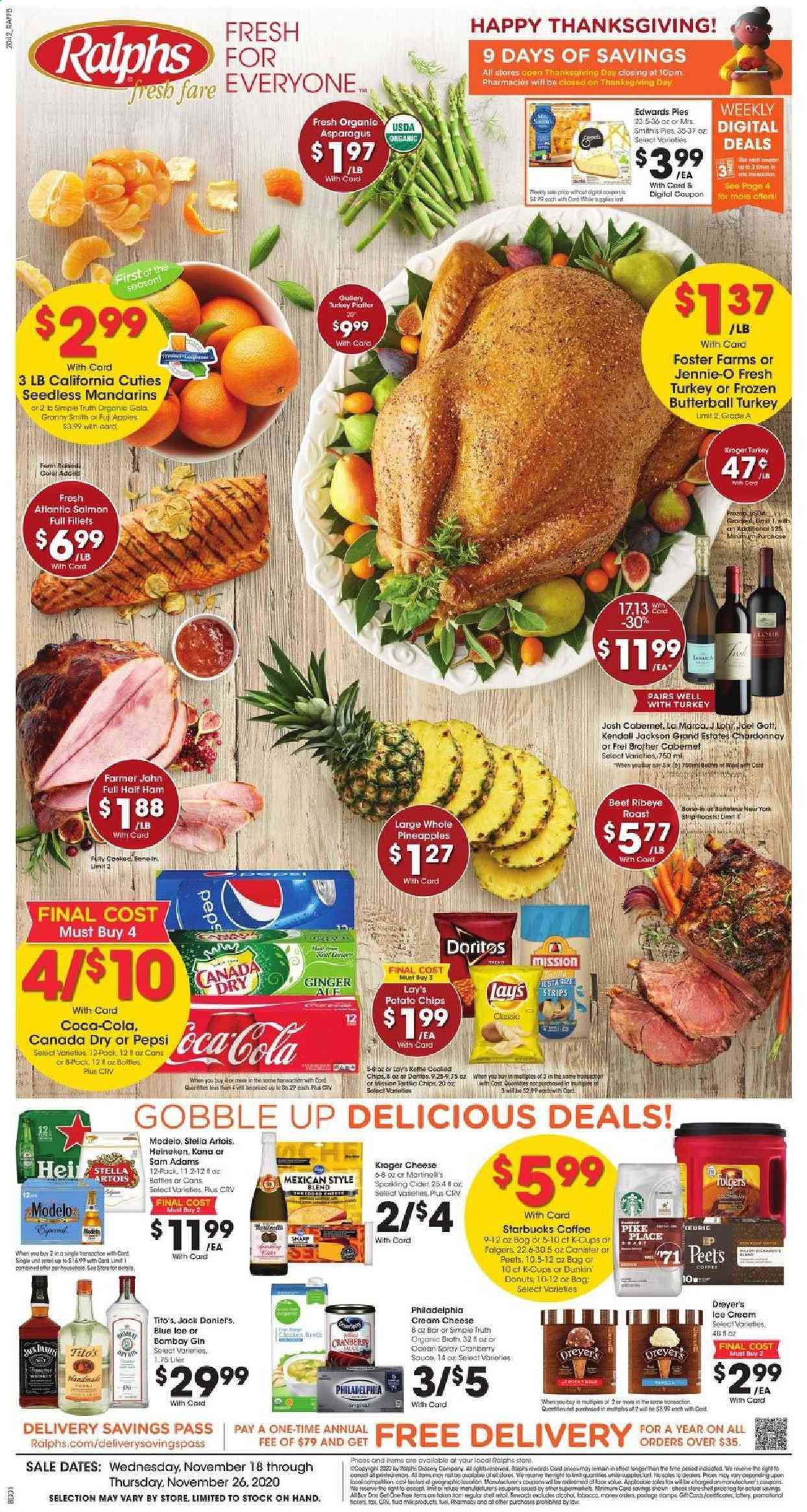 Ralphs Flyer - 11.18.2020 - 11.26.2020 - Sales products - apples, asparagus, beef meat, Brother, Butterball, Canada Dry, coca-cola, coffee, cream cheese, Doritos, frozen, gin, ginger, ginger ale, Sharp, sparkling cider, starbucks, Stella Artois, turkey, half ham, ham, Jack Daniel's, philadelphia, pike, pineapple, potato chips, chardonnay, chicken, Pepsi, chips, fuji apple, cheese, Lee, Lay's, canister, platter, heineken, Folgers, Apple, donut, pineapples. Page 1.