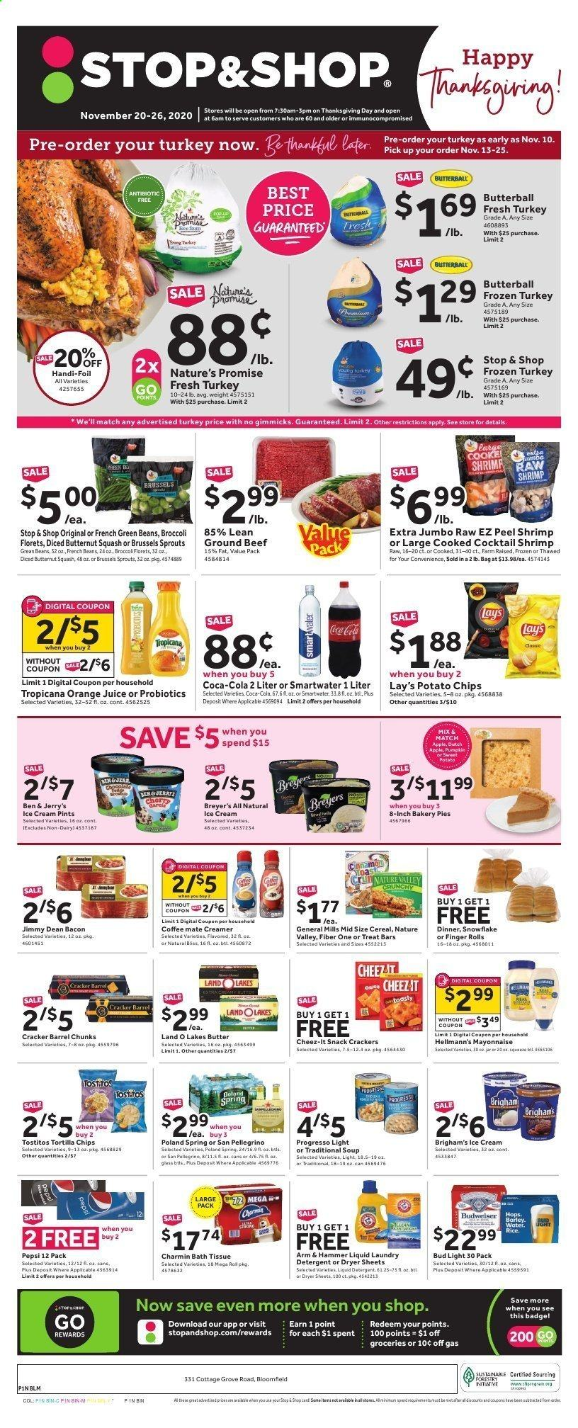 Stop & Shop Flyer - 11.20.2020 - 11.26.2020 - Sales products - apples, ARM & HAMMER, bacon, bag, barley, bath tissue, beans, beef meat, bin, broccoli, brussels sprouts, Budweiser, Butterball, butternut squash, cereals, Coca-Cola, coffee, detergent, french beans, frozen turkey, green beans, ground beef, mayonnaise, rice, snowflake, squash, sweet potatoes, tortilla chips, turkey, ice cream, jar, pin, potato chips, probiotics, pumpkin, Pepsi, orange juice, orange, chips, juice, soup, creamer, snack, hammer, AVG, Breyer, Bud Light, Lay's, cracker, liquid detergent, laundry detergent, Apple, shrimps, spring. Page 1.