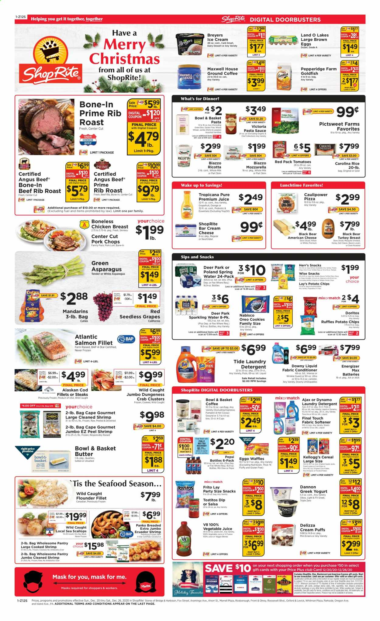 ShopRite Flyer - 12.20.2020 - 12.26.2020 - Sales products - american cheese, apples, asparagus, bacon, basket, battery, beef meat, boat, box, butter, cereals, cocoa, cod, conditioner, cookies, corn, cream cheese, deer, detergent, Doritos, Downy, eggs, Energizer, flounder, frozen, fuel, grapes, greek yogurt, mask, Maxwell House, milk, mozzarella, neufchatel, rib roast, rice, ricotta, salmon, salmon fillet, scallops, seedless grapes, spring water, Tide, tomatoes, tortilla chips, turkey, turkey breast, Unstopables, honey, ice cream, jar, pizza, pork chops, pork loin, pork meat, potato chips, pretzels, pumpkin, chicken, chicken breast, pasta sauce, Pepsi, oven, orange, Oreo, chips, cheese, juice, coconut, snack, sparkling water, salsa, softener, seafood, pasta, Lay's, corn flakes, Knorr, canister, fabric conditioner, sauce, flakes, crab, laundry detergent, Apple, shrimps, kettle, vegetable, essentials, spring. Page 1.