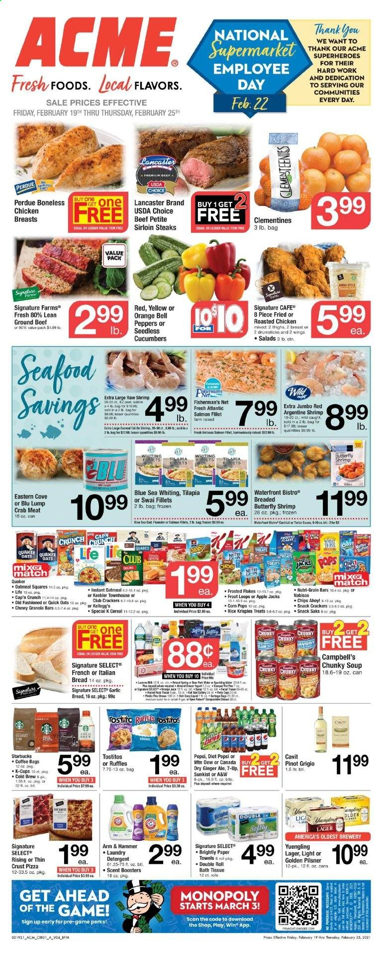 ACME Flyer - 02.19.2021 - 02.25.2021 - Sales products - fillets, bread, crab meat, salmon, salmon fillet, tilapia, crab, shrimps, whiting, Campbell's, pizza, soup, Treats, Quaker, roasted chicken, corn, bell peppers, cracker, crackers, Kellogg's, snack, ARM & HAMMER, oatmeal, oats, cucumbers, garlic, cereals, granola bar, Rice Krispies, Cap'n Crunch, Quick Oats, Frosted Flakes, Corn Pops, ginger ale, Pepsi, water, coffee, Starbucks, coffee capsules, K-Cups, Pinot Grigio, beer, Yuengling, Lager, Golden Pilsner, chicken, chicken breast, sirloin steak, ground beef, bath tissue, paper towel, kitchen towels, paper towels, detergent, laundry detergent, cup, Lee, cap, monopoly, clementines, granola bars, orange, pilsner, peppers. Page 1.