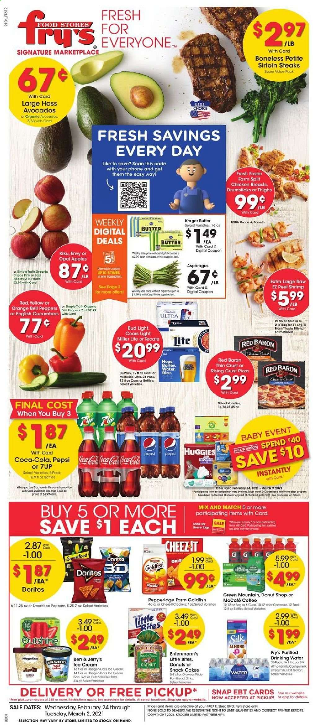 Fry's Flyer - 02.24.2021 - 03.02.2021 - Sales products - bread, cake, Entenmann's, Little Bites, apples, orange, shrimps, pizza, cheddar, soy milk, Silk, butter, ice cream, Ben & Jerry's, bell peppers, Red Baron, Doritos, snack, Smartfood, Goldfish, cucumbers, Coca-Cola, Pepsi, 7UP, coffee, coffee capsules, McCafe, K-Cups, Green Mountain, beer, Miller Lite, Coors, Michelob, Bud Light, chicken, chicken breasts, steak, sirloin steak, Huggies, pan, water. Page 1.