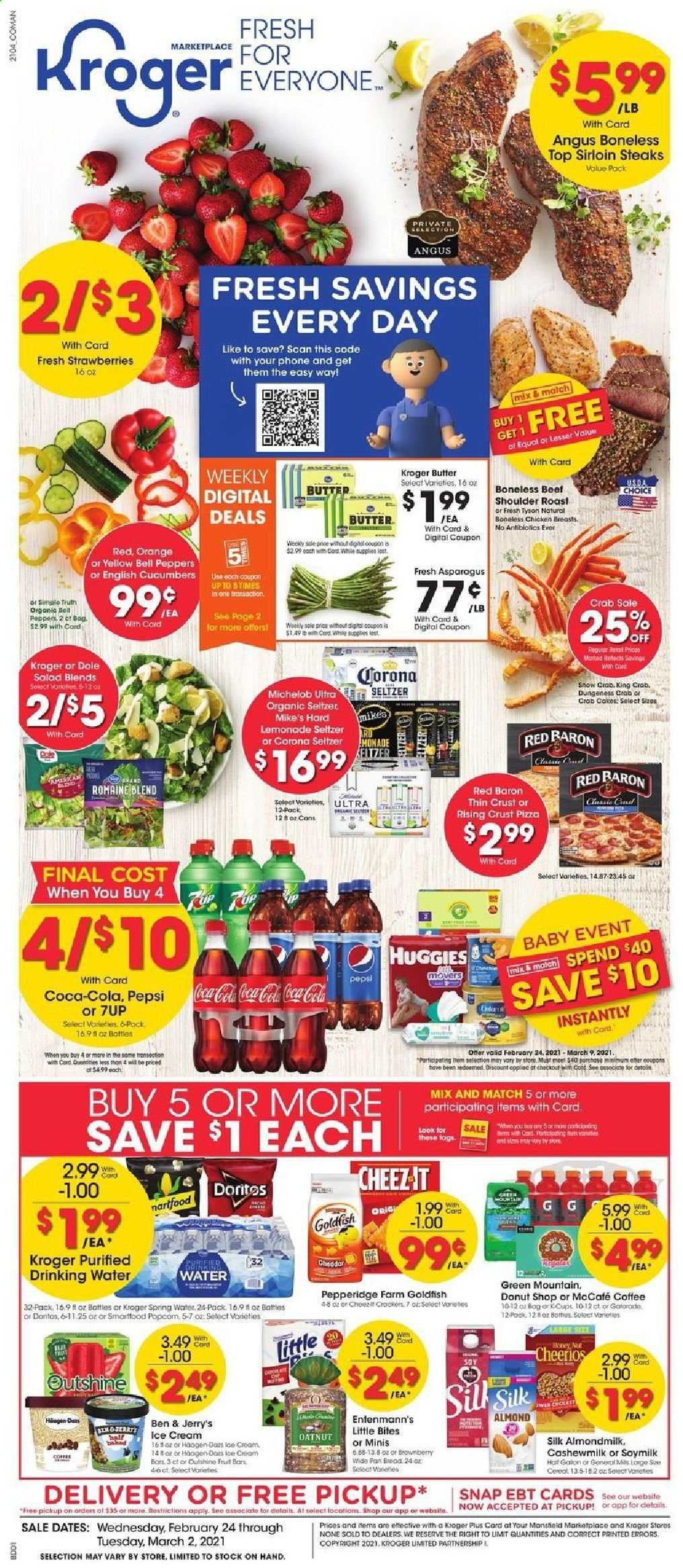 Kroger Flyer - 02.24.2021 - 03.02.2021 - Sales products - Dole, bread, cake, Entenmann's, Little Bites, orange, king crab, crab, pizza, salad, cheddar, almond milk, soy milk, Silk, butter, ice cream, Ben & Jerry's, strawberries, bell peppers, Red Baron, Doritos, Goldfish, cucumbers, Cheerios, Coca-Cola, lemonade, Pepsi, 7UP, Gatorade, seltzer, spring water, coffee, L'Or, McCafe, Green Mountain, beer, Michelob, Corona, chicken, chicken breasts, steak, sirloin steak, Huggies, bag, water. Page 1.