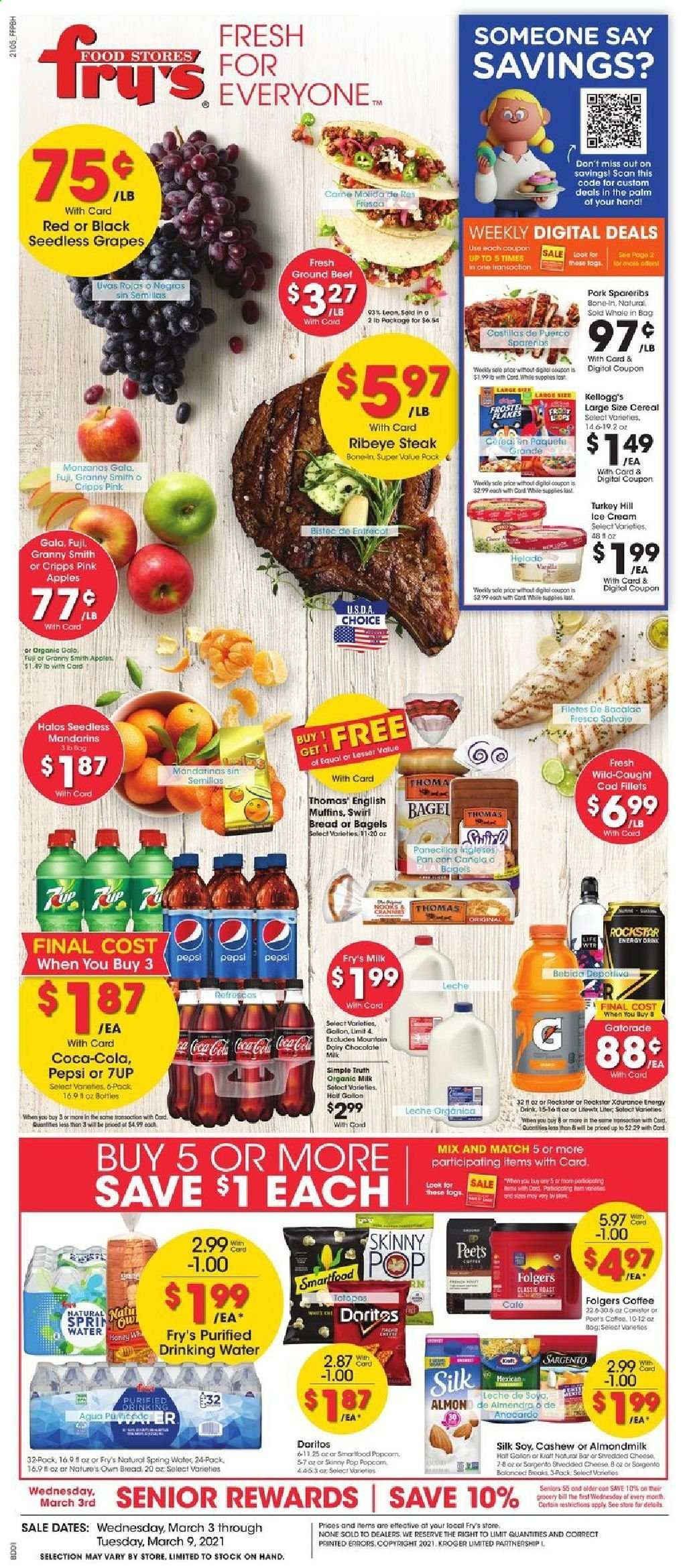 Fry's Flyer - 03.03.2021 - 03.09.2021 - Sales products - seedless grapes, bread, bagels, muffin, apples, bacalao, cod, english muffins, cheese, Sargento, almond milk, organic milk, Silk, Kellogg's, Doritos, Smartfood, popcorn, Skinny Pop, mandarines, cereals, honey, Coca-Cola, Pepsi, energy drink, 7UP, Rockstar, Gatorade, spring water, coffee, Folgers, L'Or, turkey, beef meat, beef steak, ground beef, steak, rib eye, ribeye steak, pork spare ribs, pan, Nature's Own, water. Page 1.