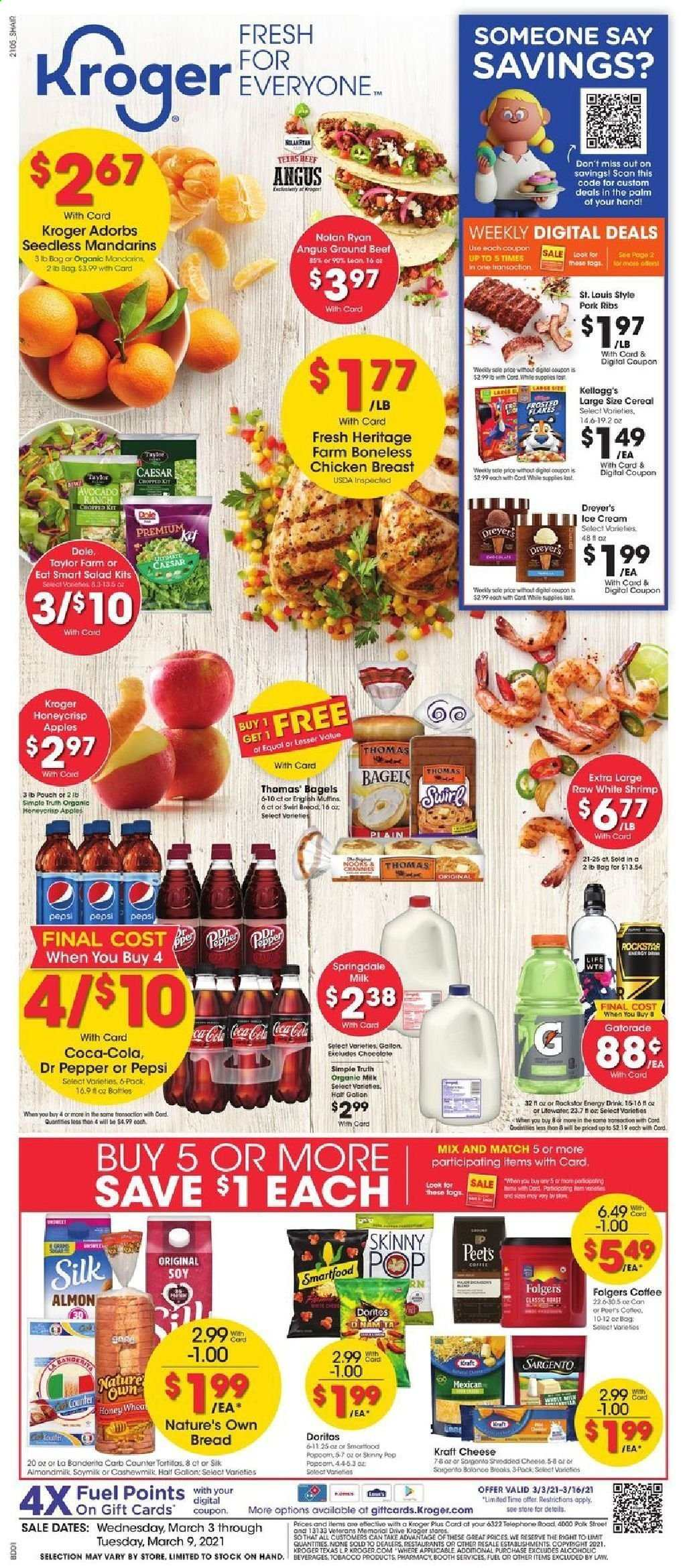 Kroger Flyer - 03.03.2021 - 03.09.2021 - Sales products - gallon, Dole, bread, tortillas, bagels, muffin, apples, shrimps, salad, Kraft®, cheese, Sargento, milk, soy milk, Silk, ice cream, Doritos, Smartfood, Skinny Pop, mandarines, cereals, Coca-Cola, Pepsi, energy drink, Dr. Pepper, Rockstar, Gatorade, coffee, Folgers, L'Or, chicken, chicken breasts, chicken meat, beef meat, ground beef, pork meat, pork ribs, Nature's Own. Page 1.