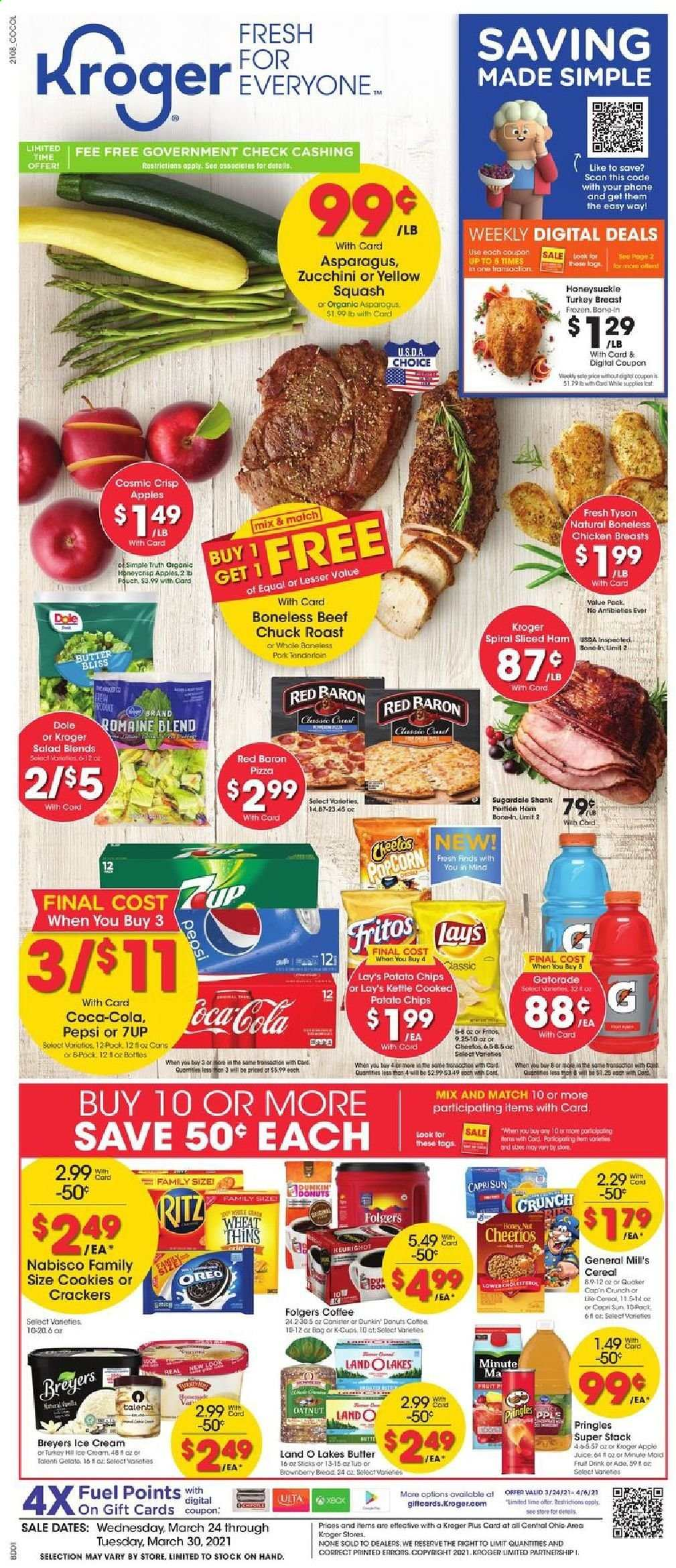 Kroger Flyer - 03.24.2021 - 03.30.2021 - Sales products - Dole, apples, pizza, salad, ham, curd, Oreo, butter, ice cream, Talenti Gelato, zucchini squash, Red Baron, cookies, crackers, RITZ, potato chips, Pringles, Lay's, Thins, popcorn, cereals, Fritos, Cheerios, Cap'n Crunch, Coca-Cola, Pepsi, 7UP, Gatorade, coffee, Folgers, coffee capsules, L'Or, K-Cups, turkey breast, chicken, chicken breasts, turkey meat, beef meat, chuck roast, pork meat, pork tenderloin, cap. Page 1.