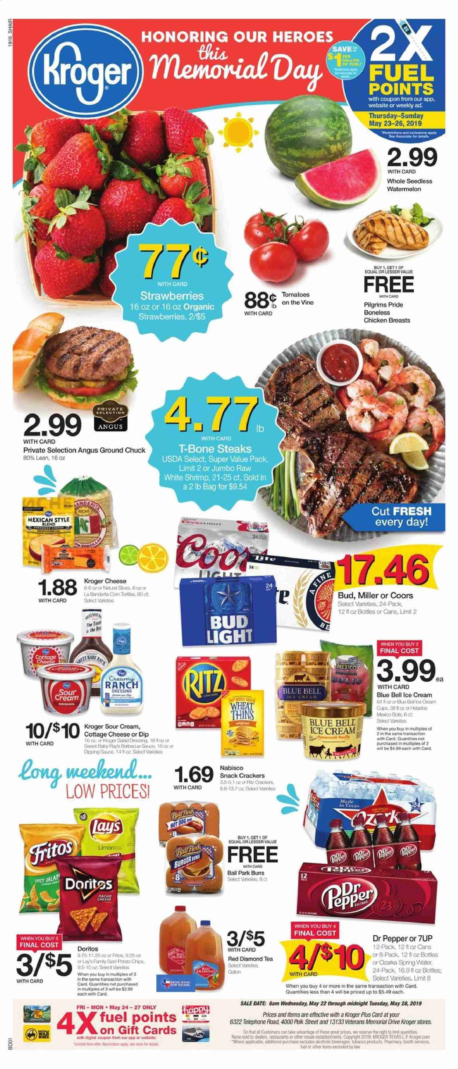 Kroger Flyer - 05.22.2019 - 05.28.2019 - Sales products - bag, cottage cheese, crackers, doritos, ground chuck, shrimp, sour cream, spring water, strawberries, t-bone steak, tea, watermelon, ice cream, polk, cheese, pepper, snack, bud light, ball, miller, coors, dr. pepper, cream. Page 1.